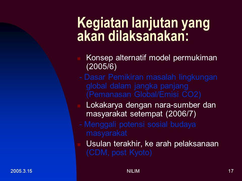 2005.3.15NILIM17 Kegiatan lanjutan yang akan dilaksanakan: Konsep alternatif model permukiman (2005/6) - Dasar Pemikiran masalah lingkungan global dalam jangka panjang (Pemanasan Global/Emisi CO2) Lokakarya dengan nara-sumber dan masyarakat setempat (2006/7) - Menggali potensi sosial budaya masyarakat Usulan terakhir, ke arah pelaksanaan (CDM, post Kyoto)