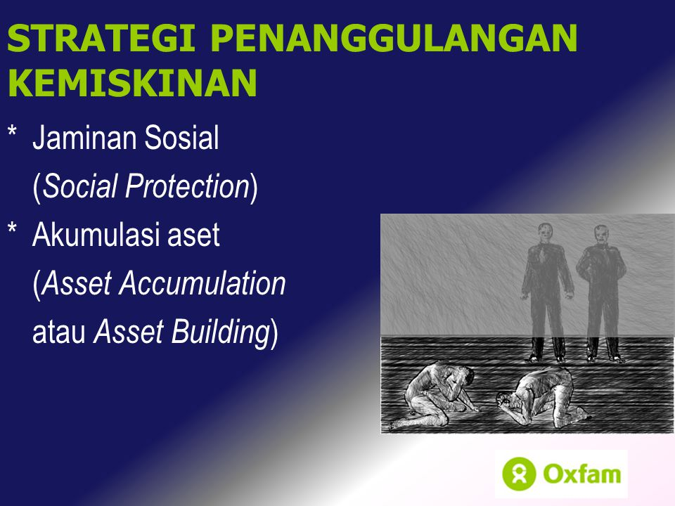 *Jaminan Sosial ( Social Protection ) *Akumulasi aset ( Asset Accumulation atau Asset Building ) STRATEGI PENANGGULANGAN KEMISKINAN