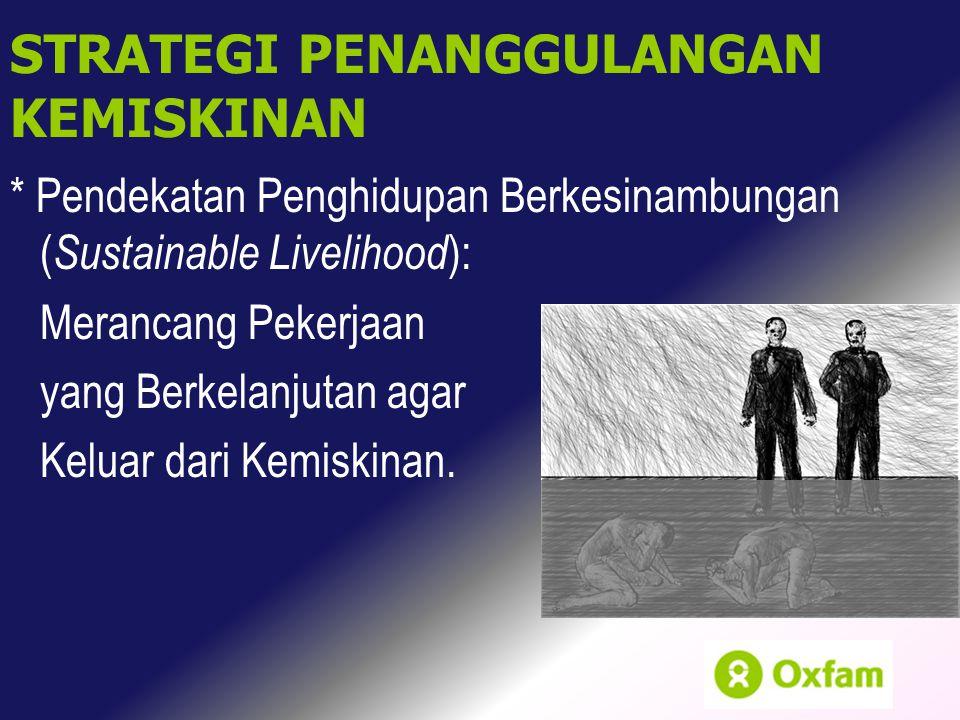 * Pendekatan Penghidupan Berkesinambungan ( Sustainable Livelihood ): Merancang Pekerjaan yang Berkelanjutan agar Keluar dari Kemiskinan. STRATEGI PEN