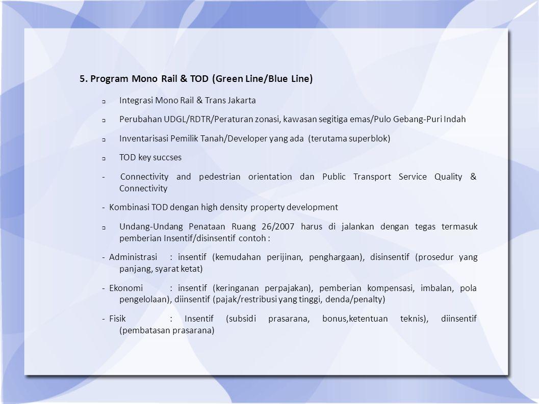 5. Program Mono Rail & TOD (Green Line/Blue Line)  Integrasi Mono Rail & Trans Jakarta  Perubahan UDGL/RDTR/Peraturan zonasi, kawasan segitiga emas/