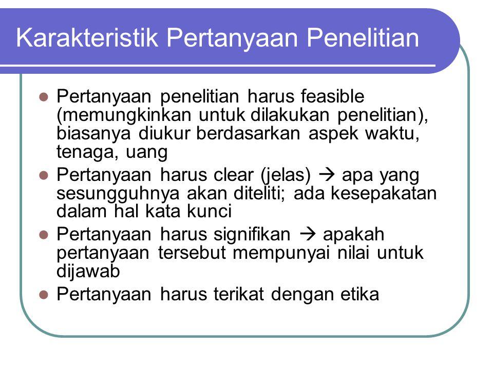 Karakteristik Pertanyaan Penelitian Pertanyaan penelitian harus feasible (memungkinkan untuk dilakukan penelitian), biasanya diukur berdasarkan aspek