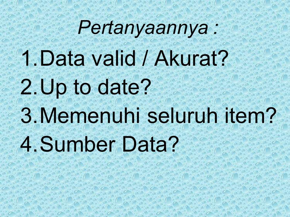 Pertanyaannya : 1.Data valid / Akurat? 2.Up to date? 3.Memenuhi seluruh item? 4.Sumber Data?