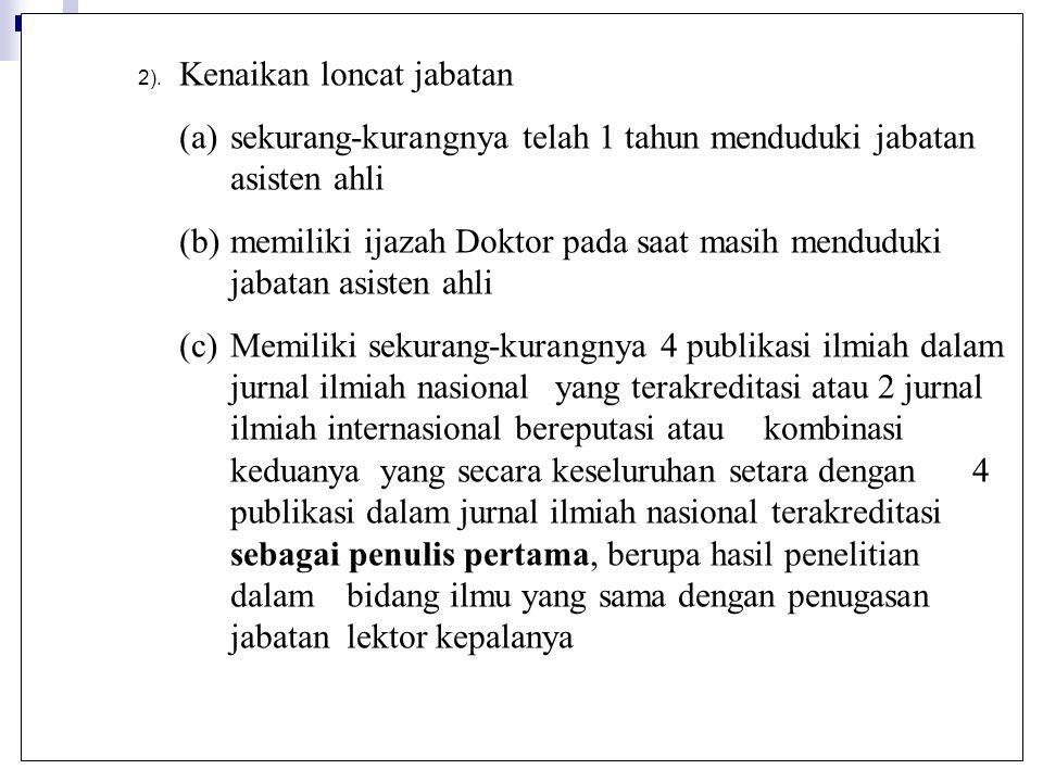 2). Kenaikan loncat jabatan (a)sekurang-kurangnya telah 1 tahun menduduki jabatan asisten ahli (b)memiliki ijazah Doktor pada saat masih menduduki jab