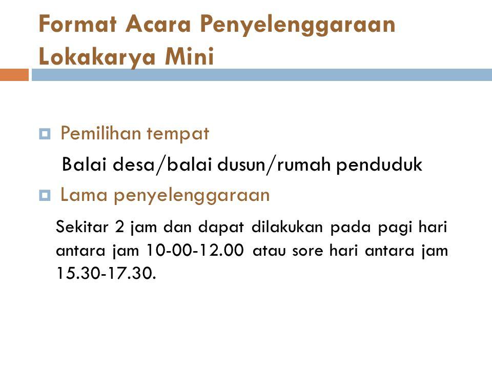 Format Acara Penyelenggaraan Lokakarya Mini  Pemilihan tempat Balai desa/balai dusun/rumah penduduk  Lama penyelenggaraan Sekitar 2 jam dan dapat di