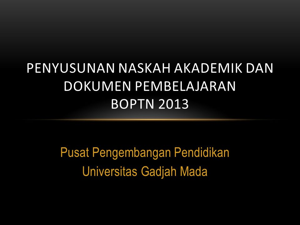 Pusat Pengembangan Pendidikan Universitas Gadjah Mada PENYUSUNAN NASKAH AKADEMIK DAN DOKUMEN PEMBELAJARAN BOPTN 2013