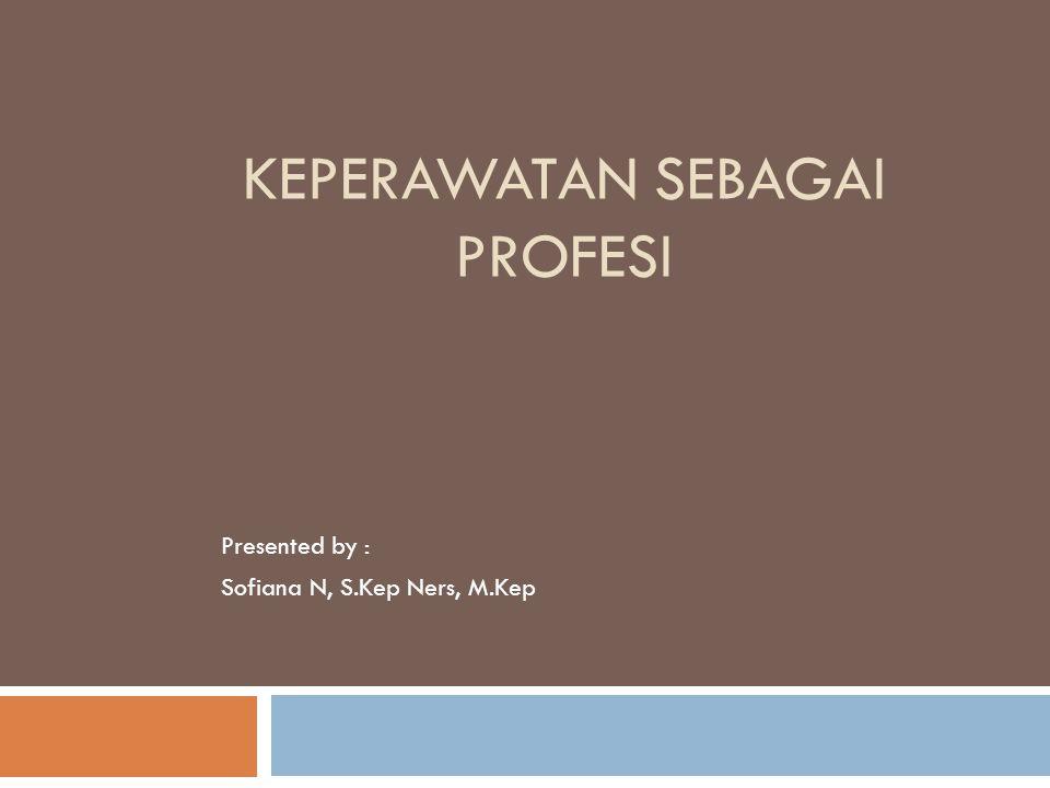 KEPERAWATAN SEBAGAI PROFESI Presented by : Sofiana N, S.Kep Ners, M.Kep