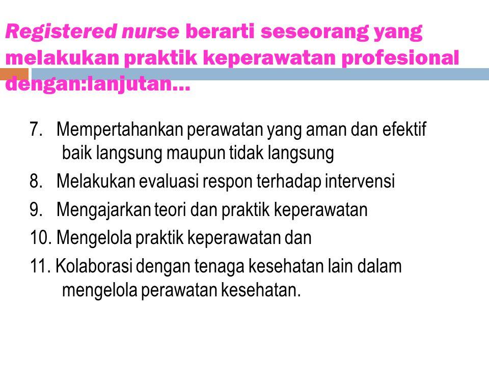 Registered nurse berarti seseorang yang melakukan praktik keperawatan profesional dengan:lanjutan… 7. Mempertahankan perawatan yang aman dan efektif b
