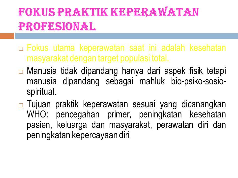 Fokus Praktik Keperawatan Profesional  Fokus utama keperawatan saat ini adalah kesehatan masyarakat dengan target populasi total.  Manusia tidak dip