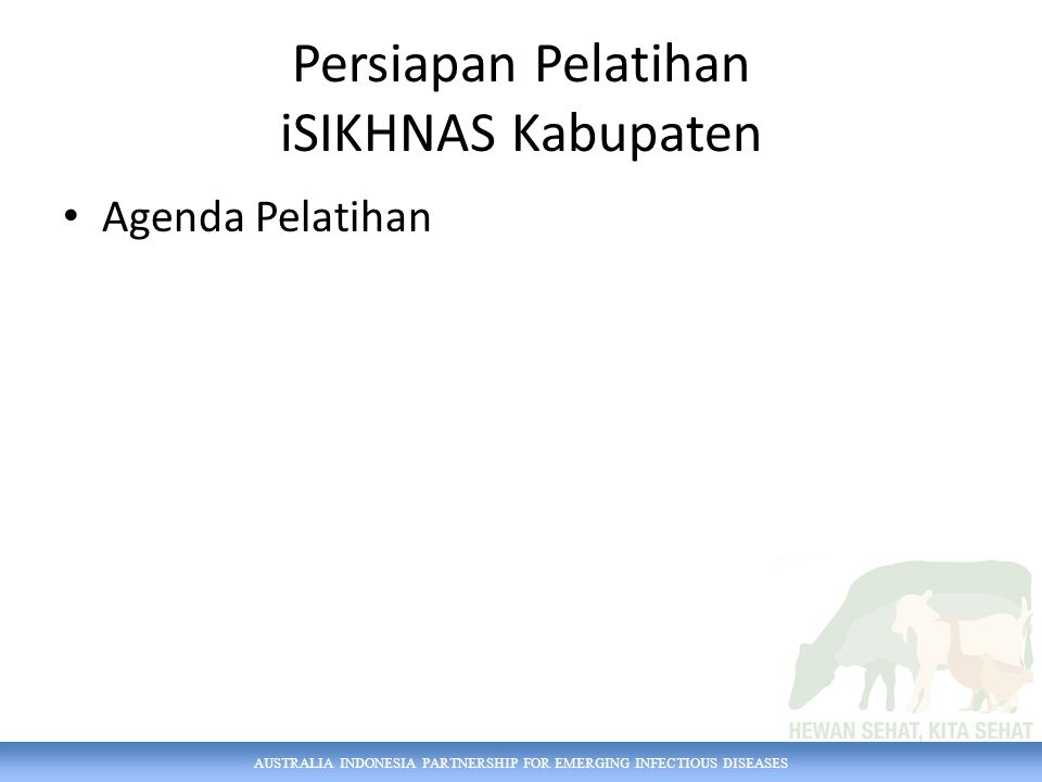 AUSTRALIA INDONESIA PARTNERSHIP FOR EMERGING INFECTIOUS DISEASES Agenda Pelatihan Persiapan Pelatihan iSIKHNAS Kabupaten