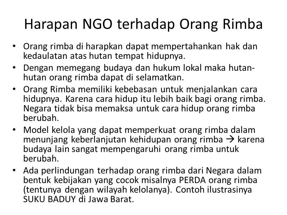 Harapan NGO terhadap Orang Rimba Orang rimba di harapkan dapat mempertahankan hak dan kedaulatan atas hutan tempat hidupnya. Dengan memegang budaya da