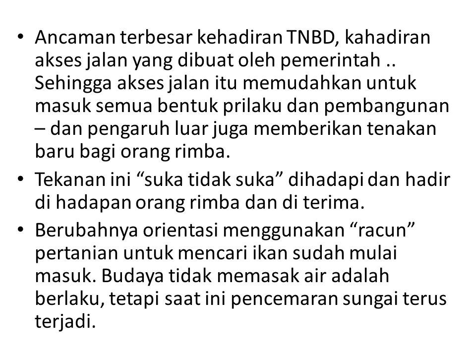 Ancaman terbesar kehadiran TNBD, kahadiran akses jalan yang dibuat oleh pemerintah.. Sehingga akses jalan itu memudahkan untuk masuk semua bentuk pril