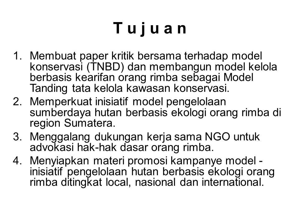 T u j u a n 1.Membuat paper kritik bersama terhadap model konservasi (TNBD) dan membangun model kelola berbasis kearifan orang rimba sebagai Model Tan
