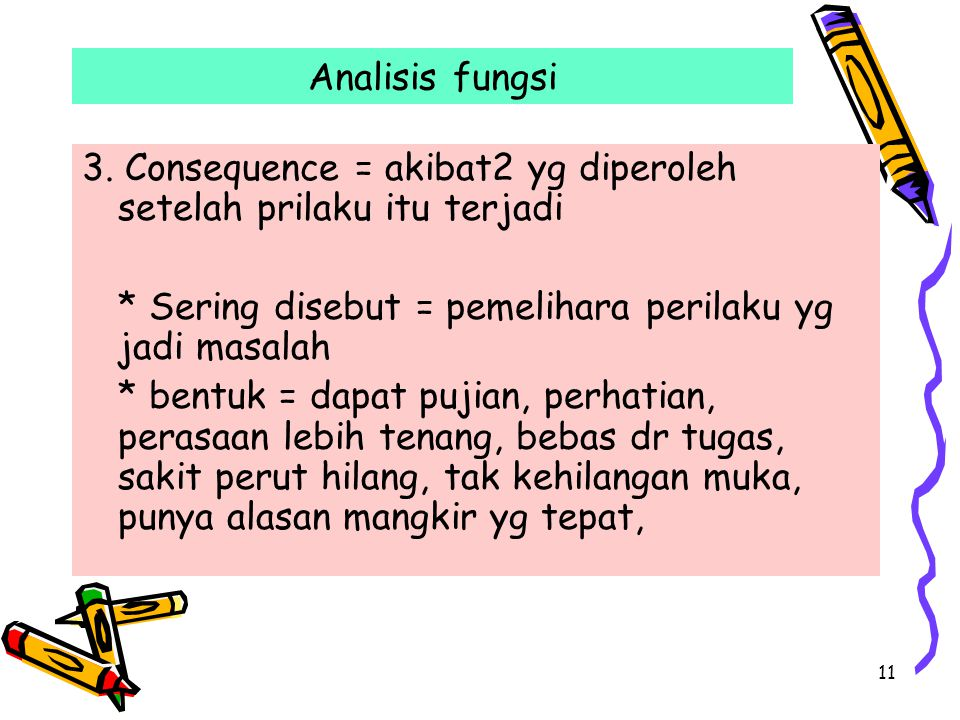 11 Analisis fungsi 3. Consequence = akibat2 yg diperoleh setelah prilaku itu terjadi * Sering disebut = pemelihara perilaku yg jadi masalah * bentuk =