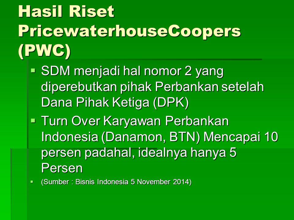 Hasil Riset PricewaterhouseCoopers (PWC)  SDM menjadi hal nomor 2 yang diperebutkan pihak Perbankan setelah Dana Pihak Ketiga (DPK)  Turn Over Karyawan Perbankan Indonesia (Danamon, BTN) Mencapai 10 persen padahal, idealnya hanya 5 Persen  (Sumber : Bisnis Indonesia 5 November 2014)