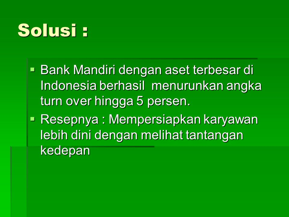 Solusi :  Bank Mandiri dengan aset terbesar di Indonesia berhasil menurunkan angka turn over hingga 5 persen.