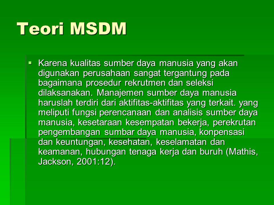 Teori MSDM  Karena kualitas sumber daya manusia yang akan digunakan perusahaan sangat tergantung pada bagaimana prosedur rekrutmen dan seleksi dilaksanakan.