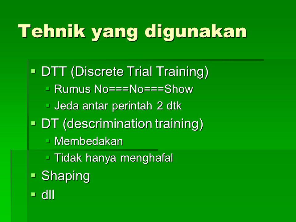 Tehnik yang digunakan  DTT (Discrete Trial Training)  Rumus No===No===Show  Jeda antar perintah 2 dtk  DT (descrimination training)  Membedakan 