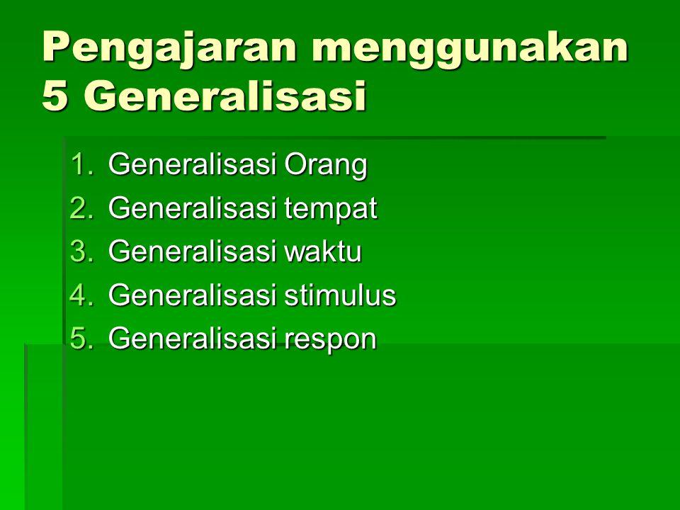 Pengajaran menggunakan 5 Generalisasi 1.Generalisasi Orang 2.Generalisasi tempat 3.Generalisasi waktu 4.Generalisasi stimulus 5.Generalisasi respon