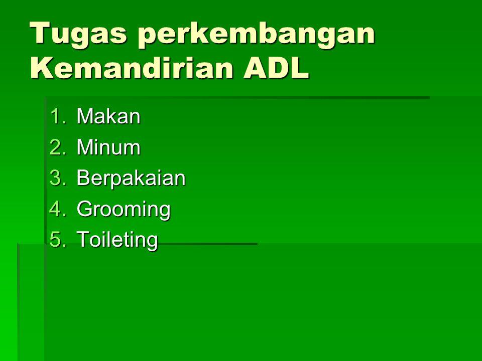 Tugas perkembangan Kemandirian ADL 1.Makan 2.Minum 3.Berpakaian 4.Grooming 5.Toileting