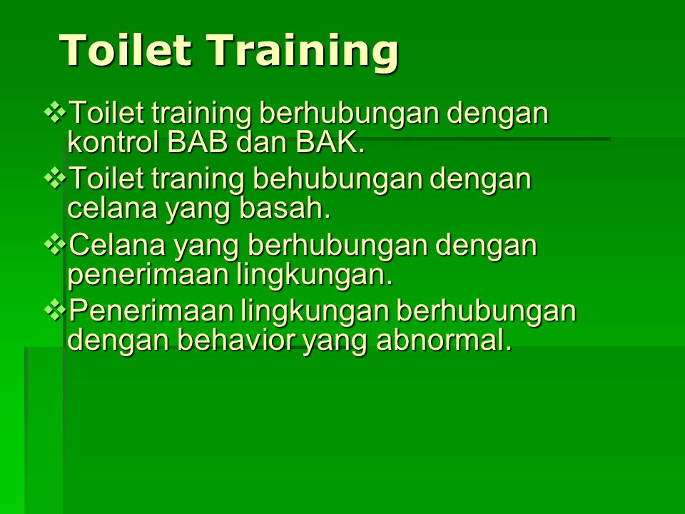 Toilet Training  Toilet training berhubungan dengan kontrol BAB dan BAK.  Toilet traning behubungan dengan celana yang basah.  Celana yang berhubun