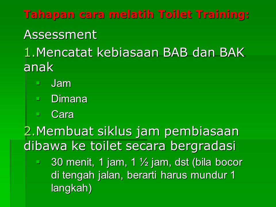 Tahapan cara melatih Toilet Training: Assessment 1.Mencatat kebiasaan BAB dan BAK anak  Jam  Dimana  Cara 2.Membuat siklus jam pembiasaan dibawa ke