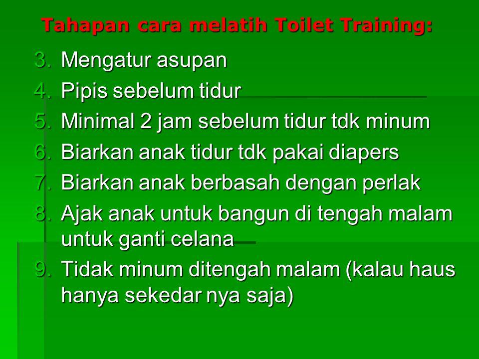 Tahapan cara melatih Toilet Training: 3.Mengatur asupan 4.Pipis sebelum tidur 5.Minimal 2 jam sebelum tidur tdk minum 6.Biarkan anak tidur tdk pakai d