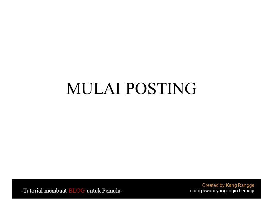 MULAI POSTING Created by Kang Rangga orang awam yang ingin berbagi -Tutorial membuat BLOG untuk Pemula-