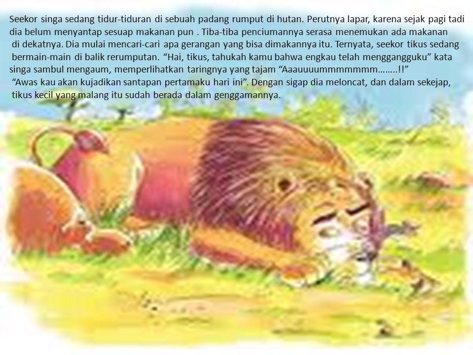 Seekor singa sedang tidur-tiduran di sebuah padang rumput di hutan. Perutnya lapar, karena sejak pagi tadi dia belum menyantap sesuap makanan pun. Tib