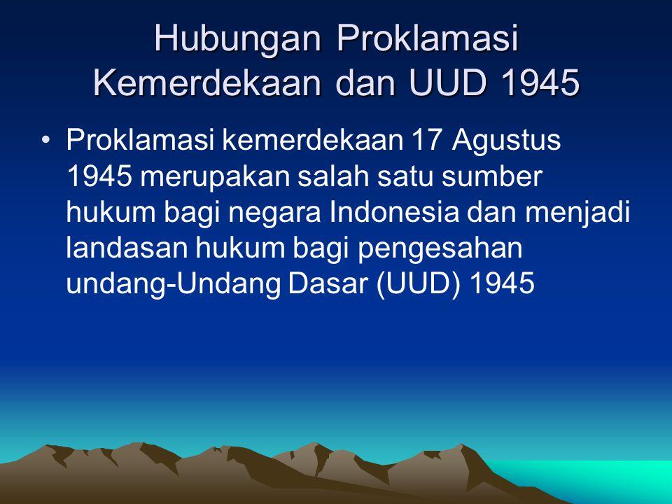 Hubungan Proklamasi Kemerdekaan dan UUD 1945 Proklamasi kemerdekaan 17 Agustus 1945 merupakan salah satu sumber hukum bagi negara Indonesia dan menjad