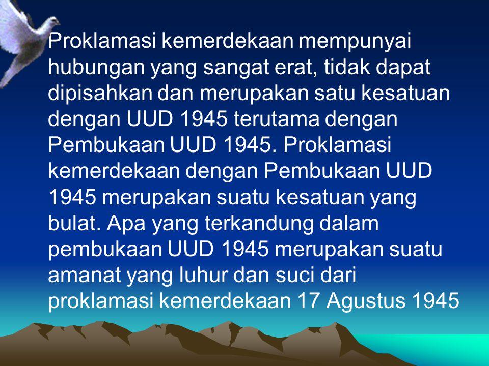 Proklamasi kemerdekaan mempunyai hubungan yang sangat erat, tidak dapat dipisahkan dan merupakan satu kesatuan dengan UUD 1945 terutama dengan Pembuka