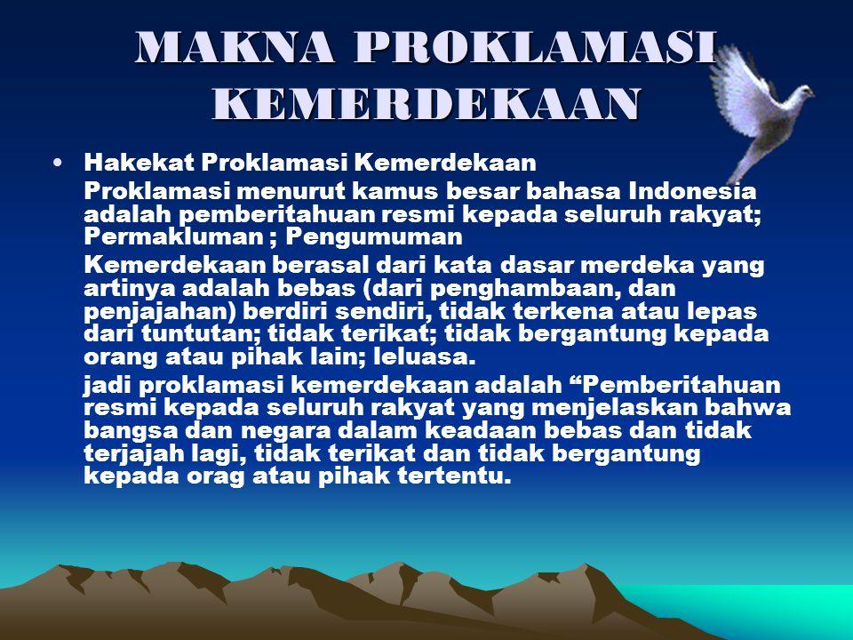 MAKNA PROKLAMASI KEMERDEKAAN Hakekat Proklamasi Kemerdekaan Proklamasi menurut kamus besar bahasa Indonesia adalah pemberitahuan resmi kepada seluruh