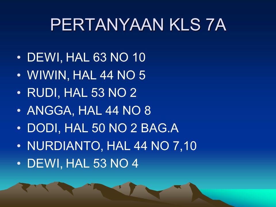 PERTANYAAN KLS 7A DEWI, HAL 63 NO 10 WIWIN, HAL 44 NO 5 RUDI, HAL 53 NO 2 ANGGA, HAL 44 NO 8 DODI, HAL 50 NO 2 BAG.A NURDIANTO, HAL 44 NO 7,10 DEWI, H