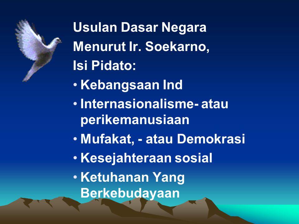 Usulan Dasar Negara Menurut Ir. Soekarno, Isi Pidato: Kebangsaan Ind Internasionalisme- atau perikemanusiaan Mufakat, - atau Demokrasi Kesejahteraan s