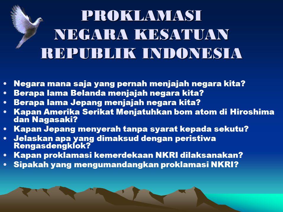 PROKLAMASI NEGARA KESATUAN REPUBLIK INDONESIA Negara mana saja yang pernah menjajah negara kita? Berapa lama Belanda menjajah negara kita? Berapa lama