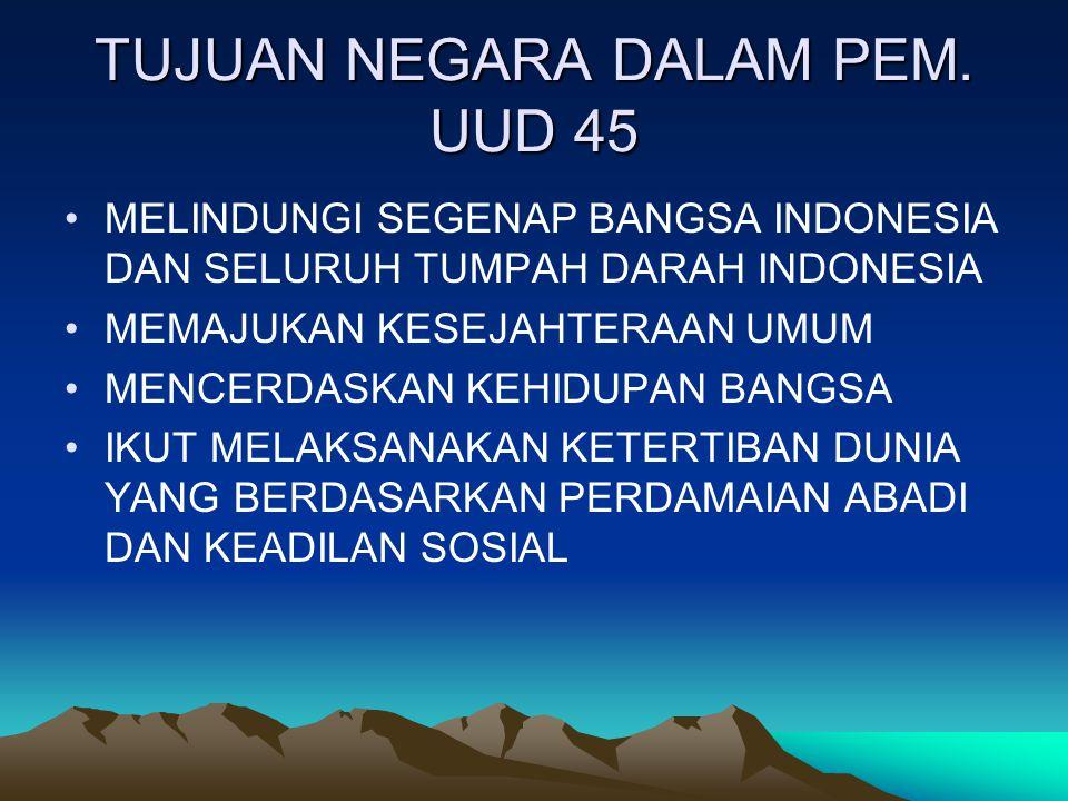 TUJUAN NEGARA DALAM PEM. UUD 45 MELINDUNGI SEGENAP BANGSA INDONESIA DAN SELURUH TUMPAH DARAH INDONESIA MEMAJUKAN KESEJAHTERAAN UMUM MENCERDASKAN KEHID