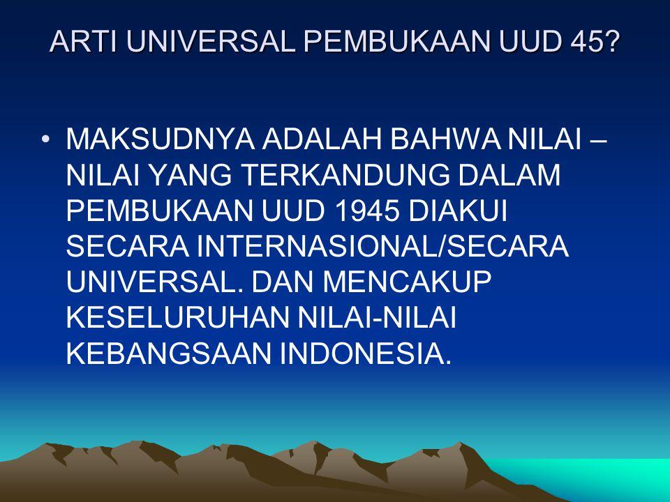 ARTI UNIVERSAL PEMBUKAAN UUD 45? MAKSUDNYA ADALAH BAHWA NILAI – NILAI YANG TERKANDUNG DALAM PEMBUKAAN UUD 1945 DIAKUI SECARA INTERNASIONAL/SECARA UNIV