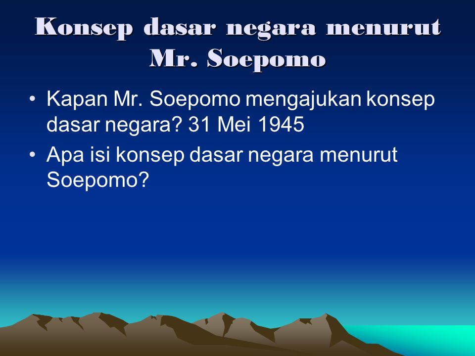 Konsep dasar negara menurut Mr. Soepomo Kapan Mr. Soepomo mengajukan konsep dasar negara? 31 Mei 1945 Apa isi konsep dasar negara menurut Soepomo?