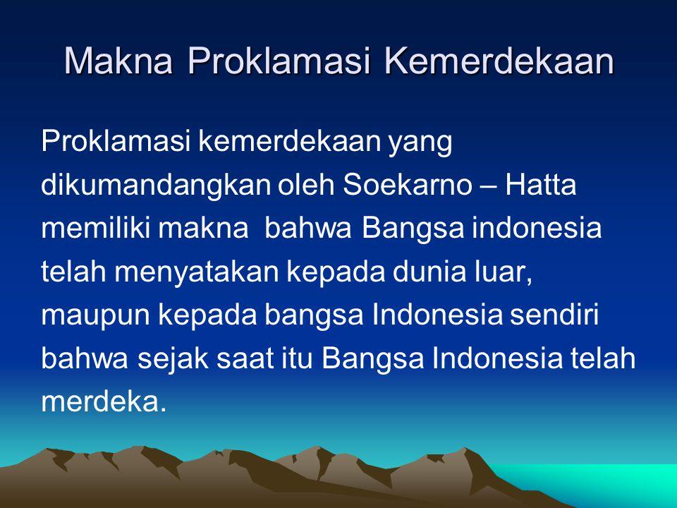 Makna Proklamasi Kemerdekaan Merdeka dalam bidang politik, berarti Bangsa Indonesia mempunyai kedaulatan, yaitu kedaulatan rakyat Merdeka dalam bidang ekonomi, berarti Bangsa Indonesia harus mandiri atau berdiri di atas kaki sendiri (berdikari) Merdeka dalam bidang kebudayaan, berarti Bangsa Indonesia mempunyai kepribadian nasional