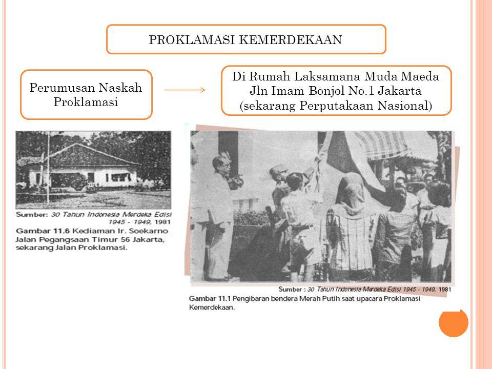 PROKLAMASI KEMERDEKAAN Perumusan Naskah Proklamasi Di Rumah Laksamana Muda Maeda Jln Imam Bonjol No.1 Jakarta (sekarang Perputakaan Nasional)