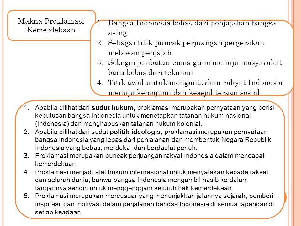 Makna Proklamasi Kemerdekaan 1.Bangsa Indonesia bebas dari penjajahan bangsa asing. 2.Sebagai titik puncak perjuangan pergerakan melawan penjajah 3.Se