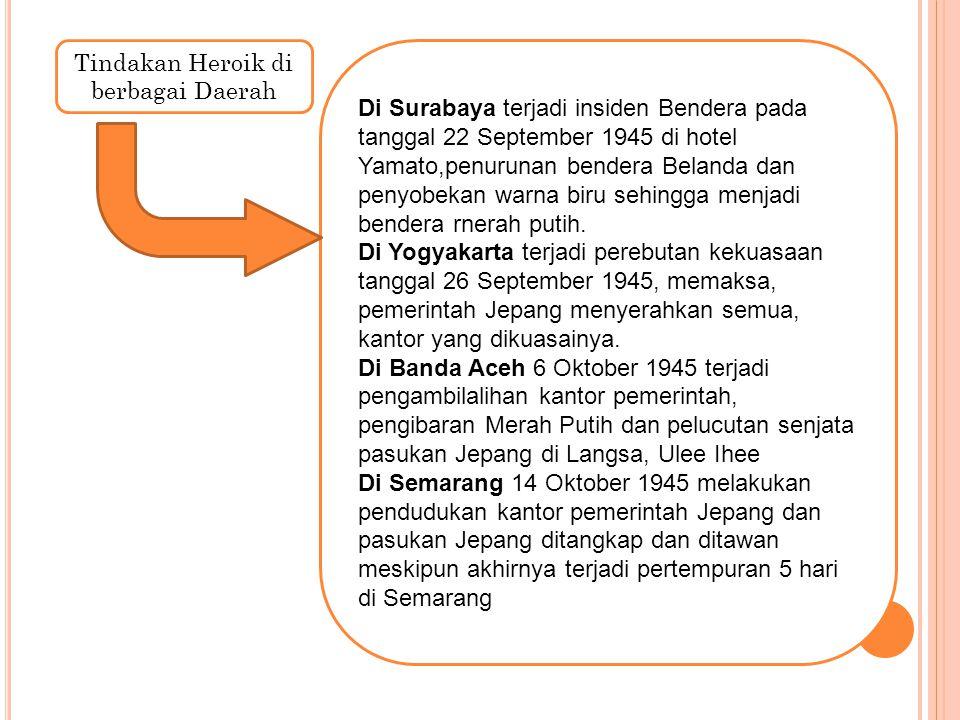 Tindakan Heroik di berbagai Daerah Di Surabaya terjadi insiden Bendera pada tanggal 22 September 1945 di hotel Yamato,penurunan bendera Belanda dan pe