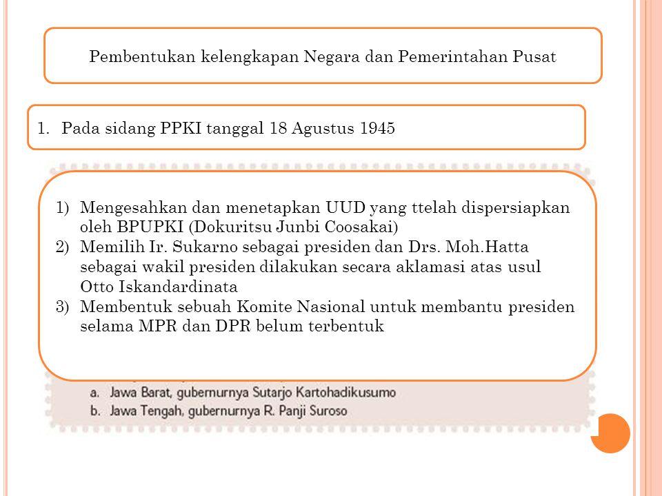 Pembentukan kelengkapan Negara dan Pemerintahan Pusat 1.Pada sidang PPKI tanggal 18 Agustus 1945 1)Mengesahkan dan menetapkan UUD yang ttelah dispersi
