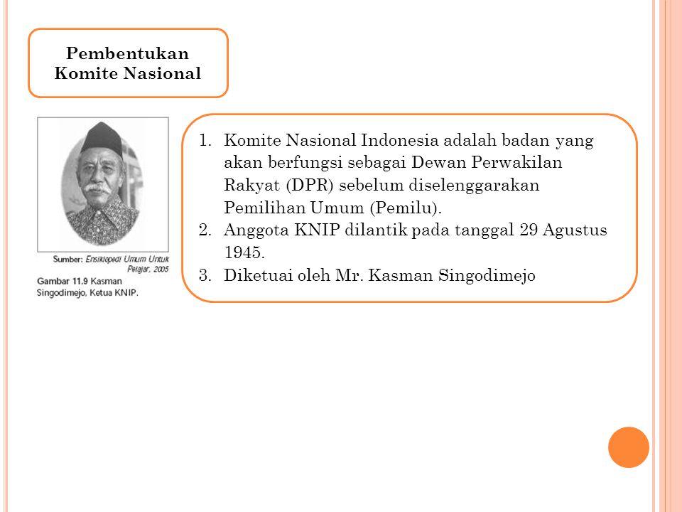 Pembentukan Komite Nasional 1.Komite Nasional Indonesia adalah badan yang akan berfungsi sebagai Dewan Perwakilan Rakyat (DPR) sebelum diselenggarakan