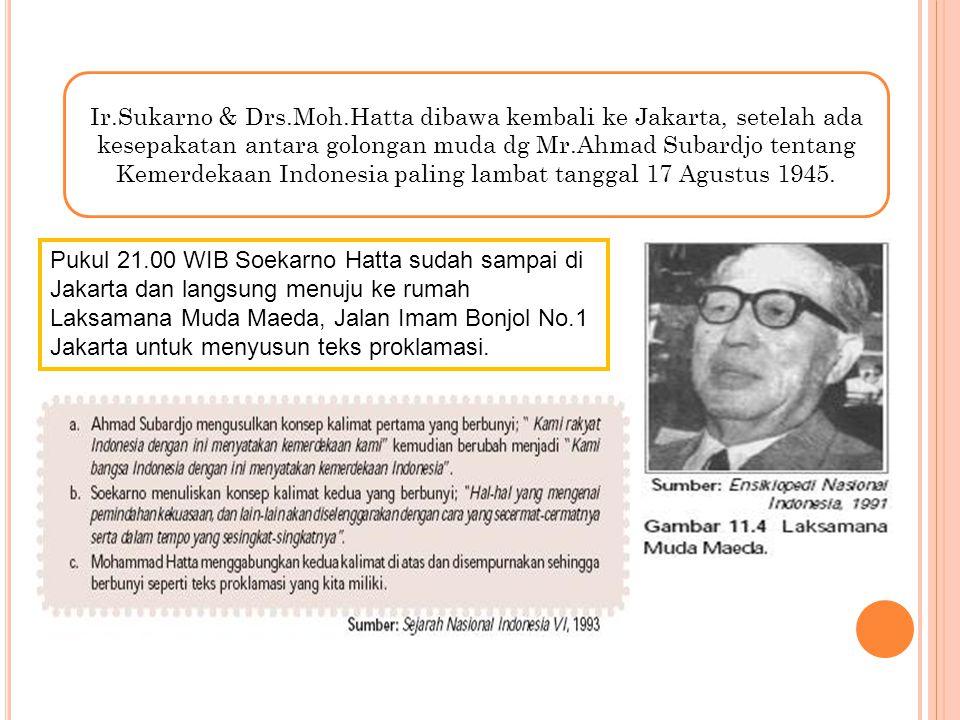 Pukul 21.00 WIB Soekarno Hatta sudah sampai di Jakarta dan langsung menuju ke rumah Laksamana Muda Maeda, Jalan Imam Bonjol No.1 Jakarta untuk menyusu