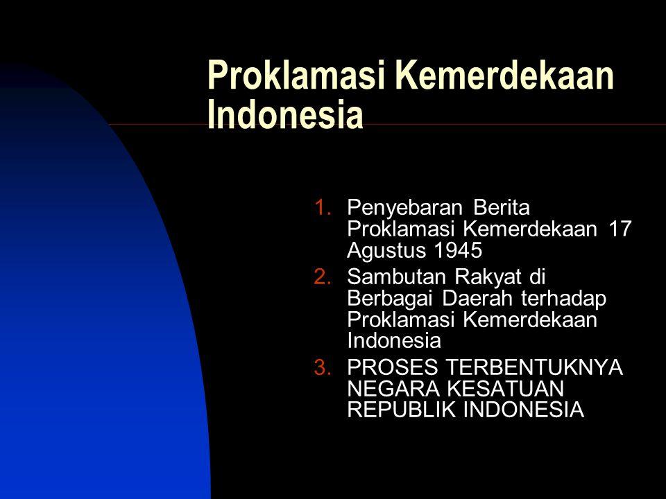 Proklamasi Kemerdekaan Indonesia 1.Penyebaran Berita Proklamasi Kemerdekaan 17 Agustus 1945 2.Sambutan Rakyat di Berbagai Daerah terhadap Proklamasi K