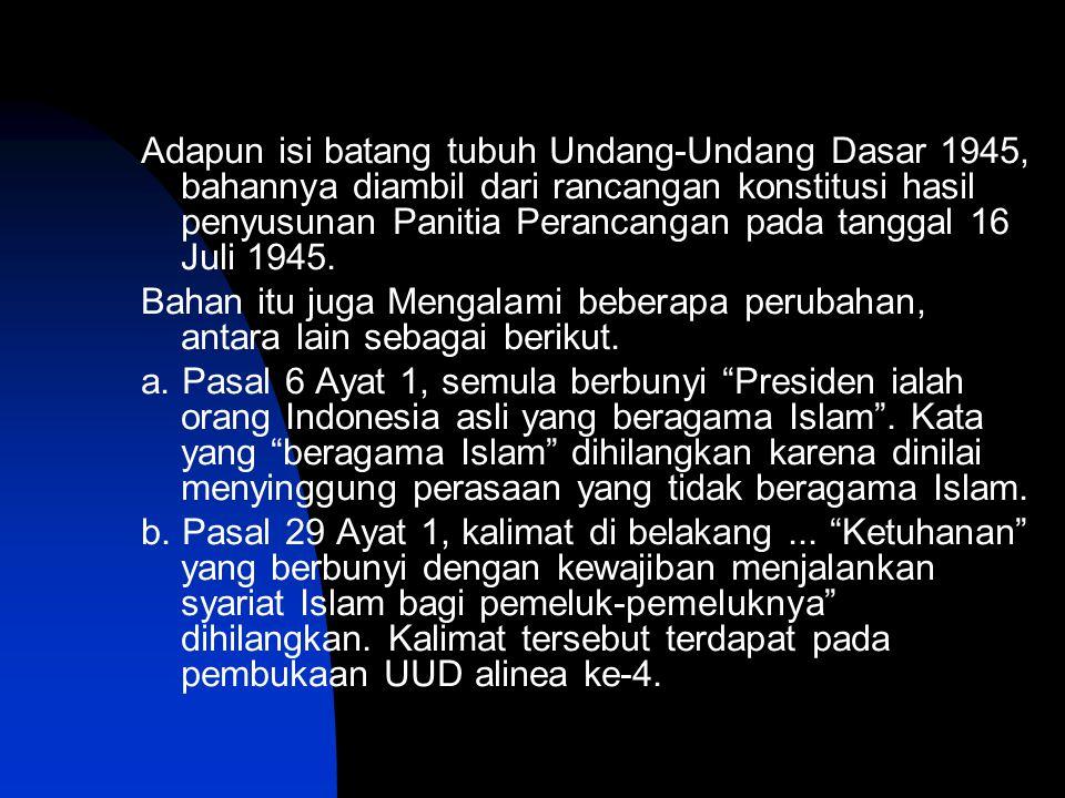 Adapun isi batang tubuh Undang-Undang Dasar 1945, bahannya diambil dari rancangan konstitusi hasil penyusunan Panitia Perancangan pada tanggal 16 Juli
