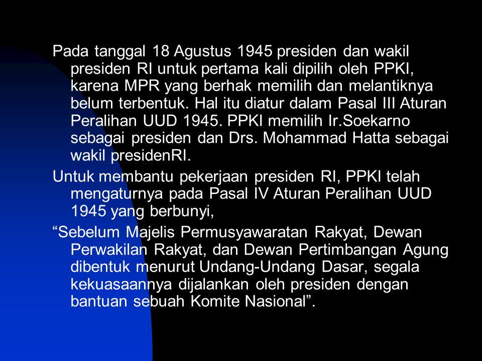 Pada tanggal 18 Agustus 1945 presiden dan wakil presiden RI untuk pertama kali dipilih oleh PPKI, karena MPR yang berhak memilih dan melantiknya belum