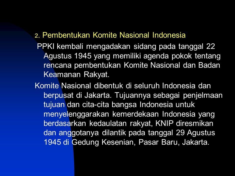 2. Pembentukan Komite Nasional Indonesia PPKI kembali mengadakan sidang pada tanggal 22 Agustus 1945 yang memiliki agenda pokok tentang rencana pemben