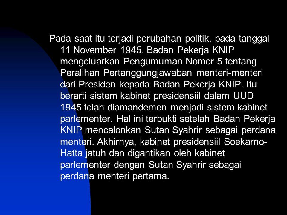 Pada saat itu terjadi perubahan politik, pada tanggal 11 November 1945, Badan Pekerja KNIP mengeluarkan Pengumuman Nomor 5 tentang Peralihan Pertanggu