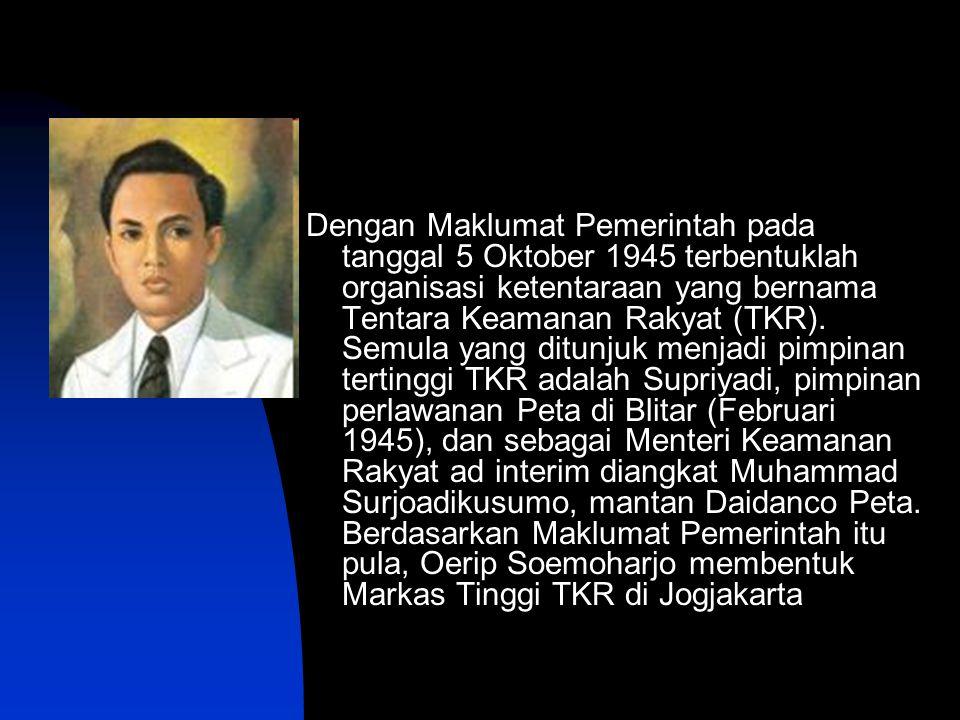 Dengan Maklumat Pemerintah pada tanggal 5 Oktober 1945 terbentuklah organisasi ketentaraan yang bernama Tentara Keamanan Rakyat (TKR). Semula yang dit